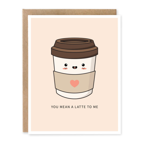 You Mean A Latte To Me Greeting Card